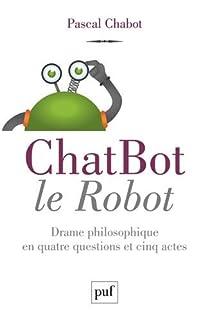 ChatBot le robot : drame philosophique en quatre questions et cinq actes, Chabot, Pascal