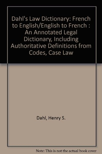 Dahl's Law Dictionary : French to English/English to French : An Annotated LegalDictionary, Including Authoritative Definitions from Codes, Case Law