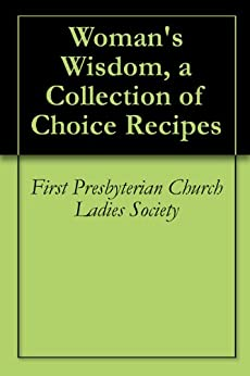 Woman 39 s wisdom a collection of choice recipes kindle for First choice collections