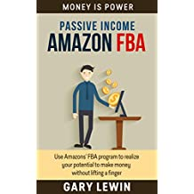 PASSIVE INCOME :AMAZON FBA (Book #4): Use Amazons' FBA program to realize your potential to make money without lifting a finger (amazon fba decoded,mastery, ... fba tools,complete guide) (MONEY IS POWER)