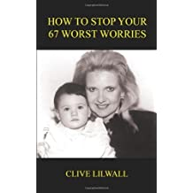 How To Stop Your 67 Worst Worries by Clive Lilwall (2004-06-01)