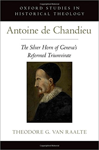 Antoine de Chandieu: The Silver Horn of Geneva's Reformed Triumvirate (Oxford Studies in Historical Theology)