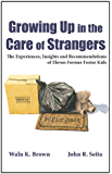 Growing Up in the Care of Strangers: The Experiences, Insights and Recommendations of Eleven Former Foster Kids (Foster…