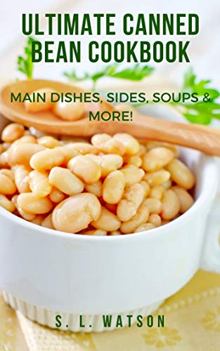 Ultimate Canned Bean Cookbook: Main Dishes, Sides, Soups & More! (Southern Cooking Recipes Book 81) by [Watson, S. L.]