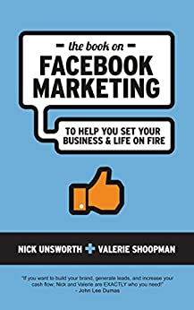 The Book On Facebook Marketing: To Help You Set Your Business & Life on Fire by [Unsworth, Nick, Shoopman, Valerie]