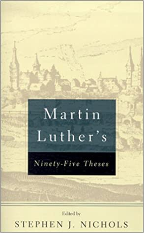 Martin Luthers 95 Theses Luther Stephen J Nichols