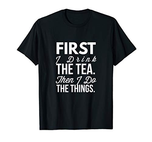First I Drink The Tea Then I Do The Things Funny T-Shirt