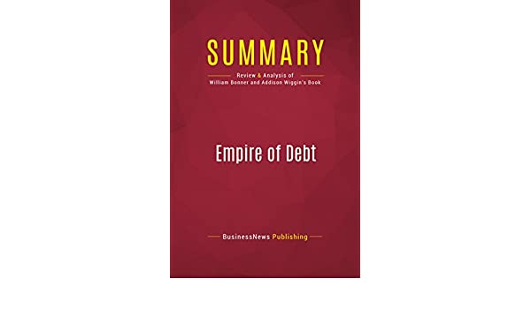 Summary: Empire of Debt: Review and Analysis of William Bonner and Addison Wiggins Book