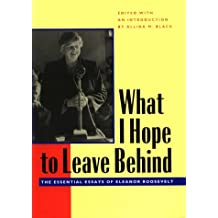 What I Hope to Leave Behind: The Essential Essays of Eleanor Roosevelt