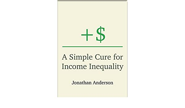 Amazon Com A Simple Cure For Income Inequality Ebook Jonathan