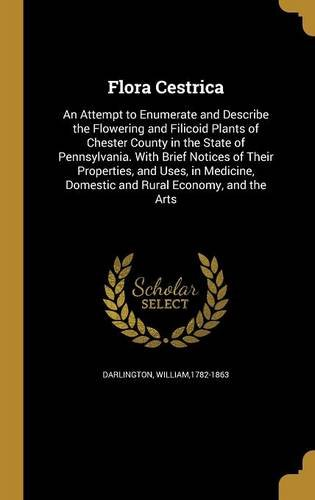 Read Online Flora Cestrica: An Attempt to Enumerate and Describe the Flowering and Filicoid Plants of Chester County in the State of Pennsylvania. with Brief ... Domestic and Rural Economy, and the Arts pdf