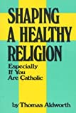 img - for Shaping a Healthy Religion Especially If You Are Catholic by Thomas Aldworth (1985-06-03) book / textbook / text book