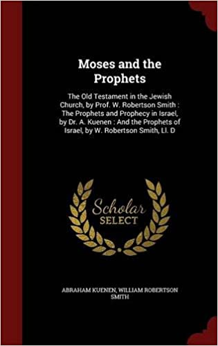 Book Moses and the Prophets: The Old Testament in the Jewish Church, by Prof. W. Robertson Smith : The Prophets and Prophecy in Israel, by Dr. A. Kuenen : ... of Israel, by W. Robertson Smith, Ll. D