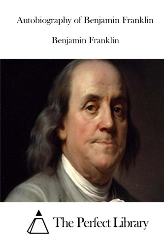 Autobiography of Benjamin Franklin (Perfect Library)