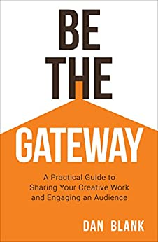 Be the Gateway: A Practical Guide to Sharing Your Creative Work and Engaging an Audience by [Blank, Dan]