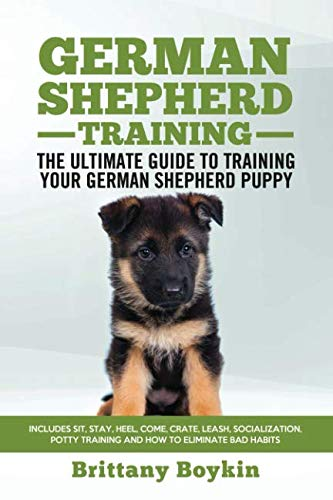 (German Shepherd Training - The Ultimate Guide to Training Your German Shepherd Puppy: Includes Sit, Stay, Heel, Come, Crate, Leash, Socialization, Potty Training and How to Eliminate Bad Habits)