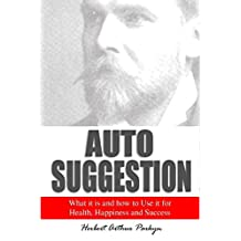Auto Suggestion: What it is and how to Use it for Health, Happiness and Success (1909)