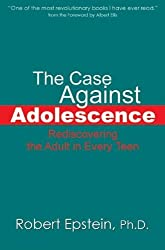 Case Against Adolescence: Rediscovering the Adult in Every Teen