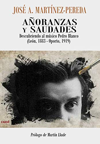 Añoranzas y saudades: Descubriendo al músico Pedro Blanco (León, 1883 – Oporto, 1919) por Martínez Pereda, José Antonio,José Antonio Martínez-Pereda
