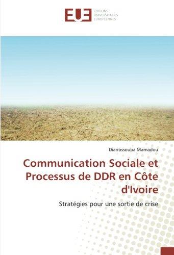 Communication Sociale et Processus de DDR en Côte dIvoire: Stratégies pour une sortie de crise (French Edition)