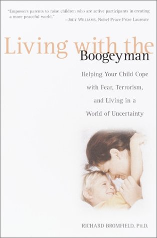 Living with the Boogeyman: Helping Your Child Cope with Fear, Terrorism, and Living in a World of Uncertainty