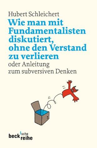 wie-man-mit-fundamentalisten-diskutiert-ohne-den-verstand-zu-verlieren-oder-anleitung-zum-subversiven-denken