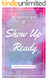 Show Up Ready: Claim the Life You Want to Live