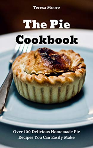 The Pie Cookbook Over 100 Delicious Homemade Pie Recipes You Can