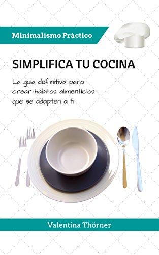 Simplifica tu Cocina: La guía definitiva para crear hábitos alimenticios que se adapten a ti