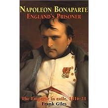 Napoleon Bonaparte: England's Prisoner: The Emperor in Exile 1816-21