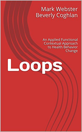 Loops: An Applied Functional Contextual Approach to Health Behavior Change (Applied Functional Contextualism Book 1) (The Wiley Handbook Of Contextual Behavioral Science)