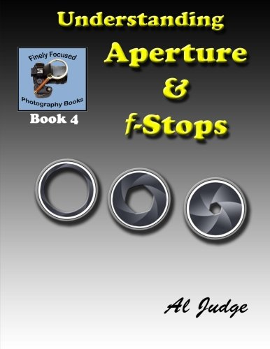 Understanding Aperture & F-Stops: An Illustrated Guidebook (Finely Focused Photography Books) (Volume 4)