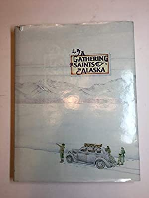 A Gathering of Saints in Alaska: an Informal Chronicle of the Church of Jesus Christ of Latter-day Saints in the State of Alaska
