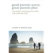 Good Parents Worry, Great Parents Plan: The Guide to Protecting Your Child with a Will and Trust