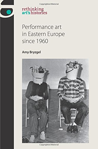 Performance art in Eastern Europe since 1960 (Rethinking Arts Histories MUP)
