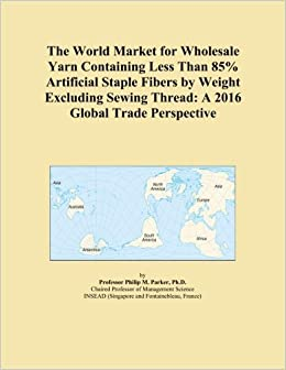 Book The World Market for Wholesale Yarn Containing Less Than 85% Artificial Staple Fibers by Weight Excluding Sewing Thread: A 2016 Global Trade Perspective