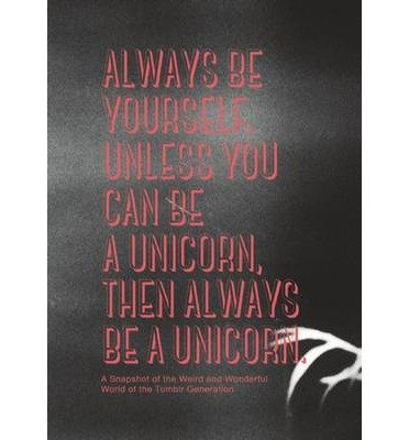 Always be Yourself, Unless You Can be a Unicorn, Then Always be a Unicorn : A Snapshot of the Weird and Wonderful World of the Tumblr Generation(Hardback) - 2014 Edition pdf