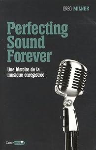 Perfecting Sound Forever : Une histoire de la musique enregistrée par Greg Milner