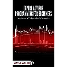 Expert Advisor Programming for Beginners: Maximum MT4 Forex Profit Strategies