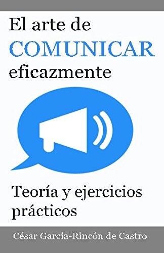 El arte de comunicar eficazmente: Teoria y ejercicios practicos (Spanish Edition) [Cesar Garcia-Rincon de Castro] (Tapa Blanda)
