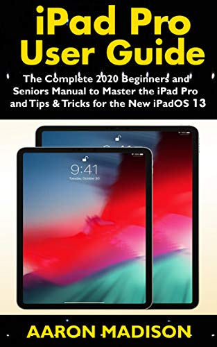iPad Pro User Guide: The Complete 2020 Beginners and Seniors User Manual to Master the iPad Pro and Tips & Tricks for the New iPadOS 13