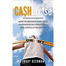 CASHercise(TM): How to be Debt Free, Outrageously Profitable, and Joyfully Generous.