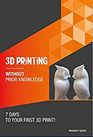 3D printing without prior knowledge : 7 days to your first 3D print