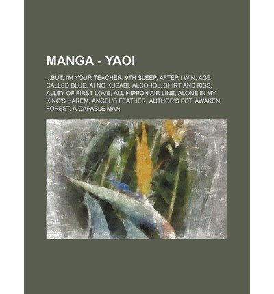 [ Manga - Yaoi: ...But, I'm Your Teacher, 9th Sleep, After I Win, Age Called Blue, AI No Kusabi, Alcohol, Shirt and Kiss, Alley of Fir Source Wikia ( Author ) ] { Paperback } 2011