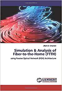 Simulation Analysis Of Fiber To The Home Ftth Using Passive Optical Network Pon Architecture Chauhan Jitesh D D 9783659924187 Amazon Com Books
