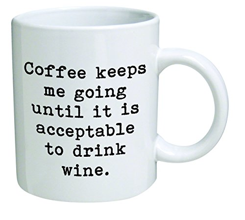 Coffee keeps me going until it is acceptable to drink wine -