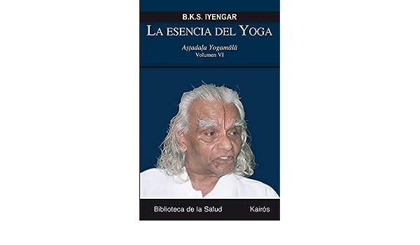 La esencia del yoga VI : astadala yogamala: B. K. S. Iyengar ...