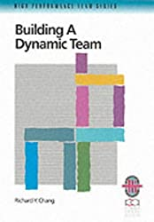 Building a Dynamic Team: Practical Guide to Maximising Team Performance (Richard Chang Collection: High Performance Team)