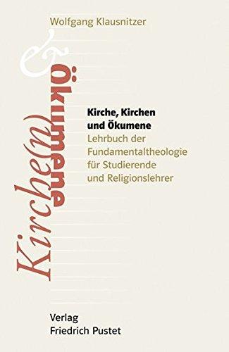 Kirche, Kirchen und Ökumene: Lehrbuch der Fundamentaltheologie für Studierende, Religionslehrer und Religionslehrerinnen