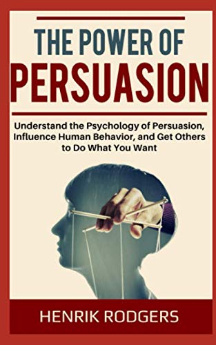 The Power of Persuasion: Understand the Psychology of Persuasion, Influence Human Behavior, and Get Others to Do What You Want (The Psychology Of Persuasion By Robert Cialdini)